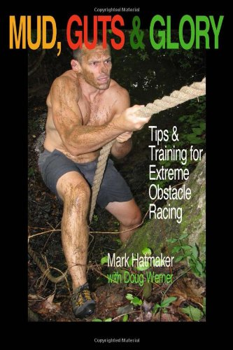 Mud, Guts & Glory: Tips & Training for Extreme Obstacle Racing: Hatmaker, Mark; Werner, ...