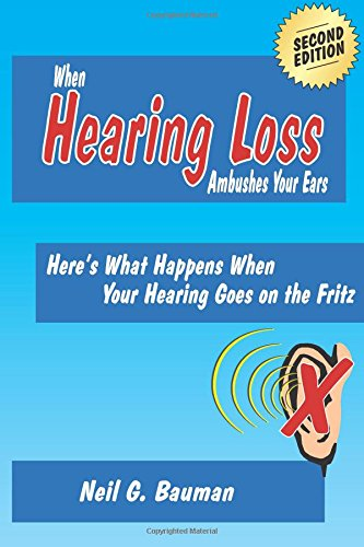 When Hearing Loss Ambushes Your Ears (2nd Edition): Here's What Happens When Your Hearing Goes on the Fritz (1935939084) by Neil G Bauman