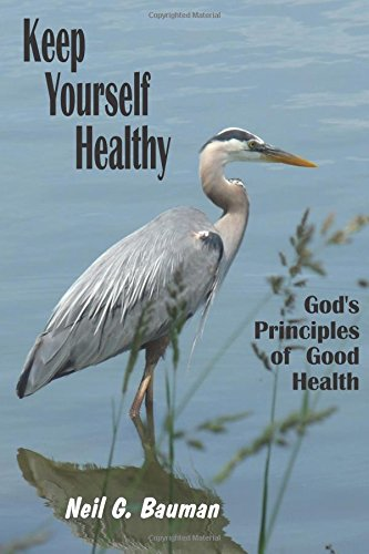 Keep Yourself Healthy: God's Principles of Good Health (1935939157) by Neil G. Bauman