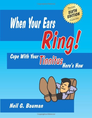 When Your Ears Ring! (6th Edition): Cope with Your Tinnitus--Here's How (1935939181) by Neil G Bauman