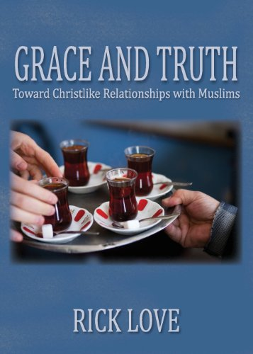 Grace and Truth: Toward Christlike Relationships with Muslims: Rick Love