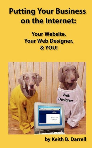 Putting Your Business on the Internet: Your Website, Your Web Designer, & You!: Darrell, Keith ...
