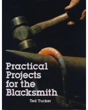 Practical Projects for the Blacksmith by Ted: Ted Tucker