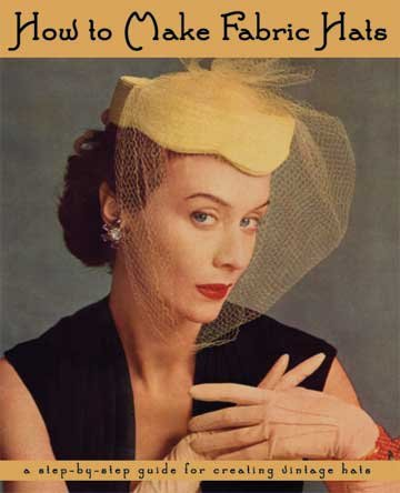 How to Make Fabric Hats -- A Step-by-Step Guide for Creating Vintage Hats: Marianne Townsend Taylor