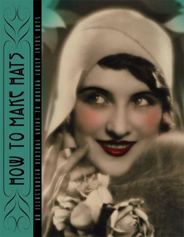 9781936049394: How to Make Hats -- An Illustrated Vintage Guide to Making Early 1930s Hats