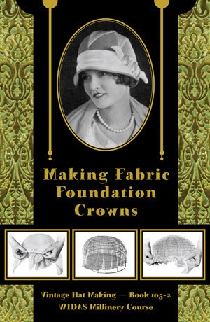 9781936049448: Making Fabric Foundation Crowns -- Vintage Hat Making, Book 105-2 (WIDAS Millinery Course)