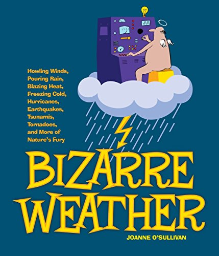 9781936140725: Bizarre Weather: Howling Winds, Pouring Rain, Blazing Heat, Freezing Cold, Hurricanes, Earthquakes, Tsunamis, Tornadoes, and More of Nature's Fury