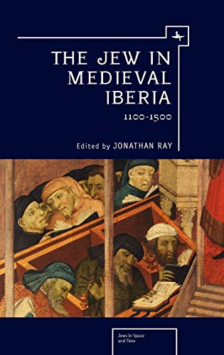 The Jew in Medieval Iberia, 1100-1500 (Jews in Space and Time): Jonathan Ray (Editor)