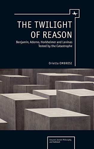 9781936235759: The Twilight of Reason: Benjamin, Adorno, Horkheimer and Levinas Tested by the Catastrophe (Emunot: Jewish Philosophy and Kabbalah)