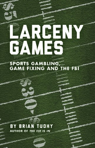Larceny Games : Sports, Gambling, Game Fixing and the FBI: Brian Tuohy
