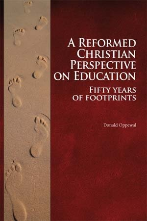 A Reformed Christian Perspective on Education - Fifty Years of Footprints: Donald Oppewal