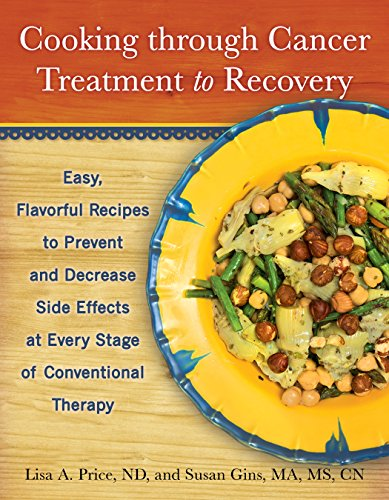 Cooking through Cancer Treatment to Recovery: Easy, Flavorful Recipes to Prevent and Decrease Side ...