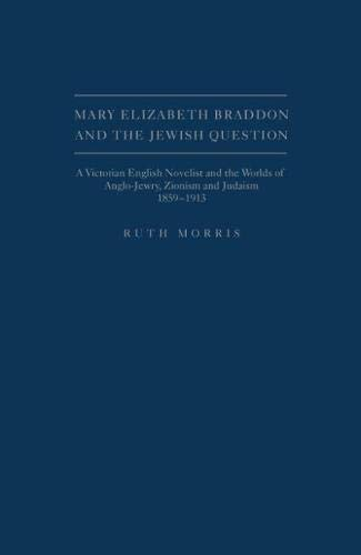 Mary Elizabeth Braddon and the Jewish Question: A Victorian English Novelist and the Worlds of ...