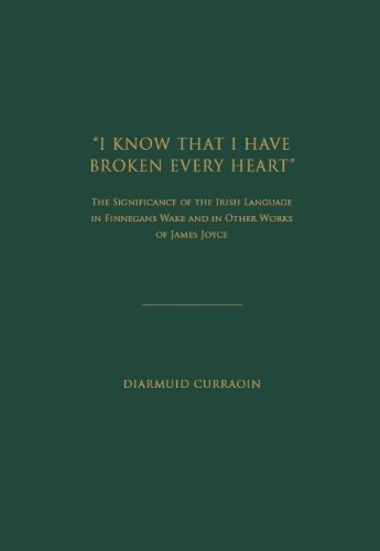 9781936320790: ''I KNOW THAT I HAVE BROKEN EVERY HEART'': The Significance of the Irish Language in FINNEGANS WAKE and in Other Works of James Joyce