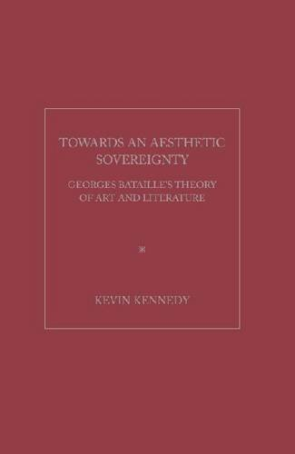 Towards an Aesthetic Sovereignty: Georges Bataille's Theory of Art and Literature: Kennedy, ...