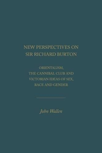 New Perspectives on Sir Richard Burton: Orientalism, the Cannibal Club and Victorian Ideas of Sex, ...