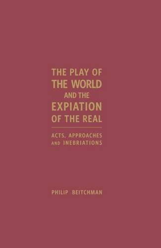 The Play of the World and the Expiation of the Real: Acts, Approaches and Inebriations: Beitchman, ...