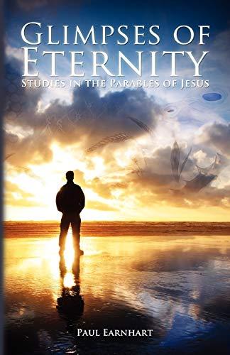 Glimpses of Eternity Studies in the Parables of Jesus: Paul Earnhart