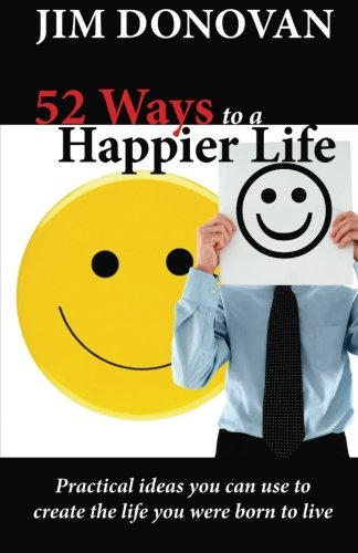 9781936354092: 52 Ways to a Happier Life: Practical Ideas You Can Use to Create the Life You Were Born to Live