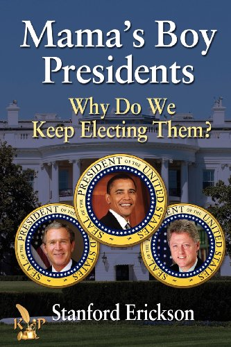 Mama's Boy Presidents: Why Do We Keep Electing Them?: Erickson, Stanford