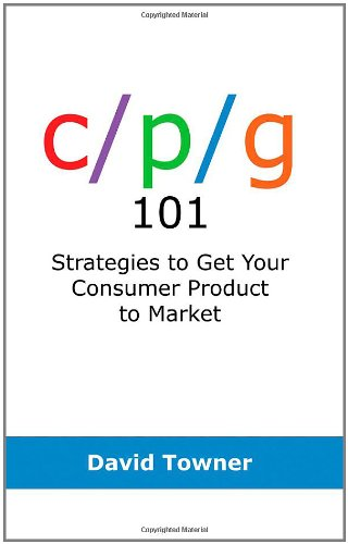 CPG 101: Strategies to Get Your Consumer Product to Market: Towner, David