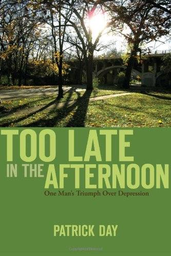 Too Late in the Afternoon: One Man's Triumph Over Depression: Day, Patrick
