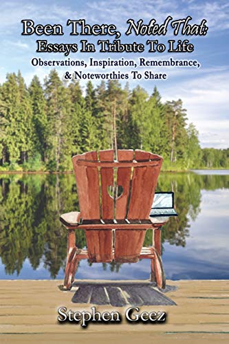 Been There, Noted That: Essays in Tribute to Life: Observations, Inspiration, Remembrance, & ...