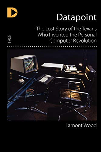 9781936449361: Datapoint: The Lost Story of the Texans Who Invented the Personal Computer Revolution