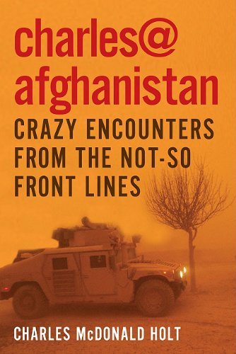 Charles@Afghanistan: Crazy Encounters from the Not-So-Front Lines: Charles McDonald Holt
