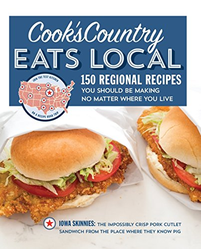 Cook's Country Eats Local: 150 Regional Recipes You Should Be Making No Matter Where You Live:...