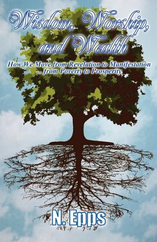 9781936513147: WISDOM, WORSHIP, AND WEALTH: How We Move from Revelation to Manifestation ... from Poverty to Prosperity