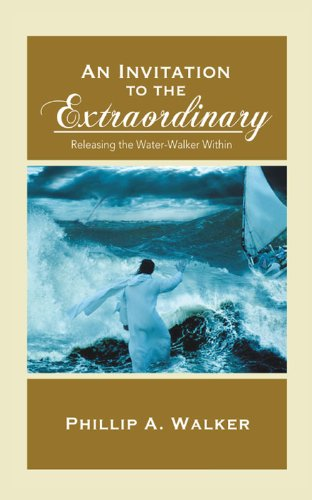 An Invitation to the Extraordinary: Releasing the Water-Walker Within: Phillip Anthony Walker