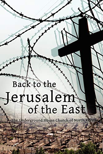 9781936533107: Back to the Jerusalem of the East: The Underground House Church of North Korea