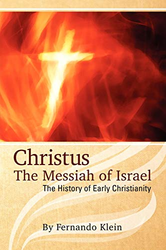 Christus: The Messiah of Israel: The History of Early Christianity: Fernando Klein