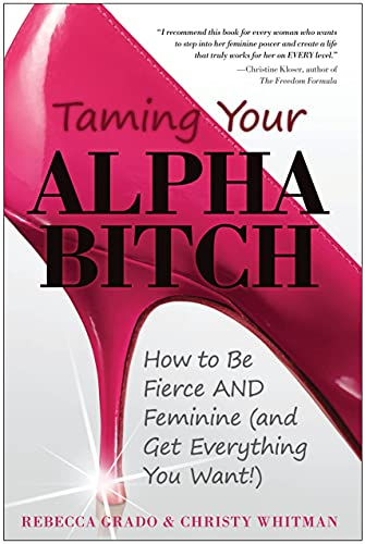 9781936661152: Taming Your Alpha Bitch: How to be Fierce and Feminine (and Get Everything You Want!)