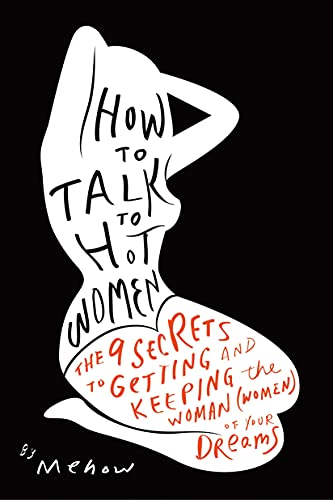 9781936661930: How to Talk to Hot Women: The 9 Secrets to Getting and Keeping the Woman (Women) of Your Dreams