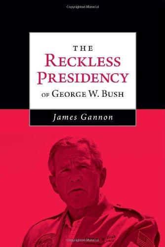 The Reckless Presidency of George W. Bush: Gannon, James