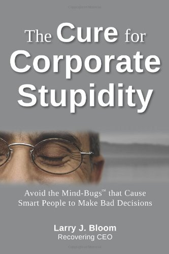 The Cure for Corporate Stupidity: Avoid the Mind-Bugs that Cause Smart People to Make Bad Decisions...