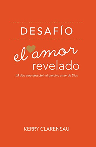 El Amor Revelado: 45 Días Para Descubrir el Genuino Amor de Dios (Spanish Edition) (9781936699414) by Clarensau, Kerry