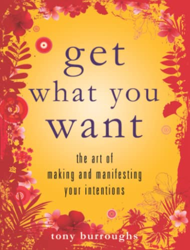 Get What You Want: The Art of Making and Manifesting Your Intentions: Burroughs, Tony