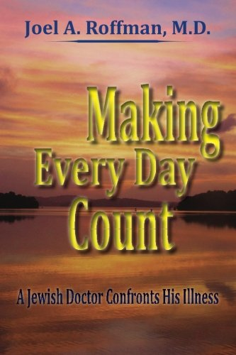 Making Every Day Count: A Jewish Doctor Confronts His Illness: Dr. Joel A. Roffman