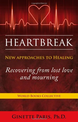 Heartbreak: New Approaches to Healing - Recovering from lost love and mourning: Ginette Paris