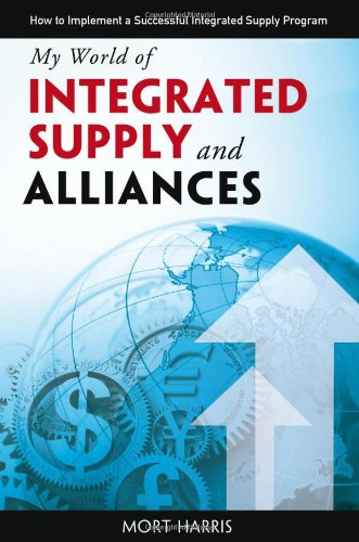 My World of Integrated Supply and Alliances - How to Implement a Successful Integrated Supply ...