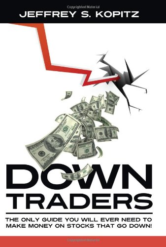 Down Traders - The Only Guide You Will Ever Need to Make Money On Stocks That Go Down!: Kopitz, ...