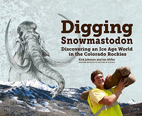 Digging Snowmastodon: Discovering an Ice Age World: Kirk Johnson; Ian