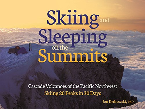 Skiing and Sleeping on the Summits: Cascade Volcanoes of the Pacific Northwest: Jon Kedrowski
