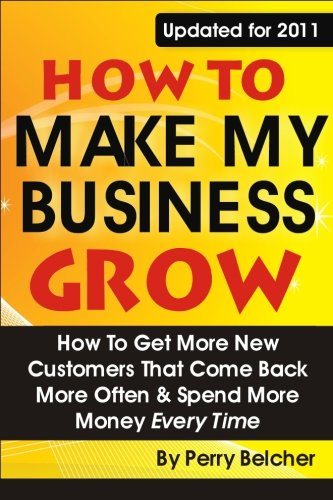 9781937126056: How to Make My Business Grow: How To Get More New Customers That Come Back More Often & Spend More Money Every Time