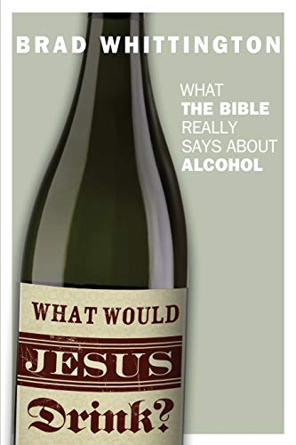 What Would Jesus Drink: What the Bible Really Says About Alcohol: Brad Whittington