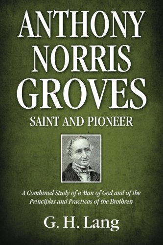 9781937428266: Anthony Norris Groves: Saint and Pioneer: A Combined Study of a Man of God and of the Principles and Practices of the Brethren