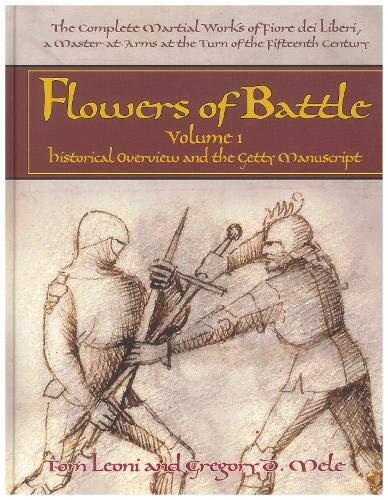 The Complete Martial Works of Fiore dei Liberi Flowers of Battle Vol 1: Historical Overview and the Getty Manuscript